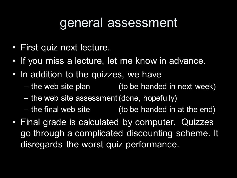 general assessment First quiz next lecture. If you miss a lecture, let me know in advance. In addition to the quizzes, we have –the web site plan(to b