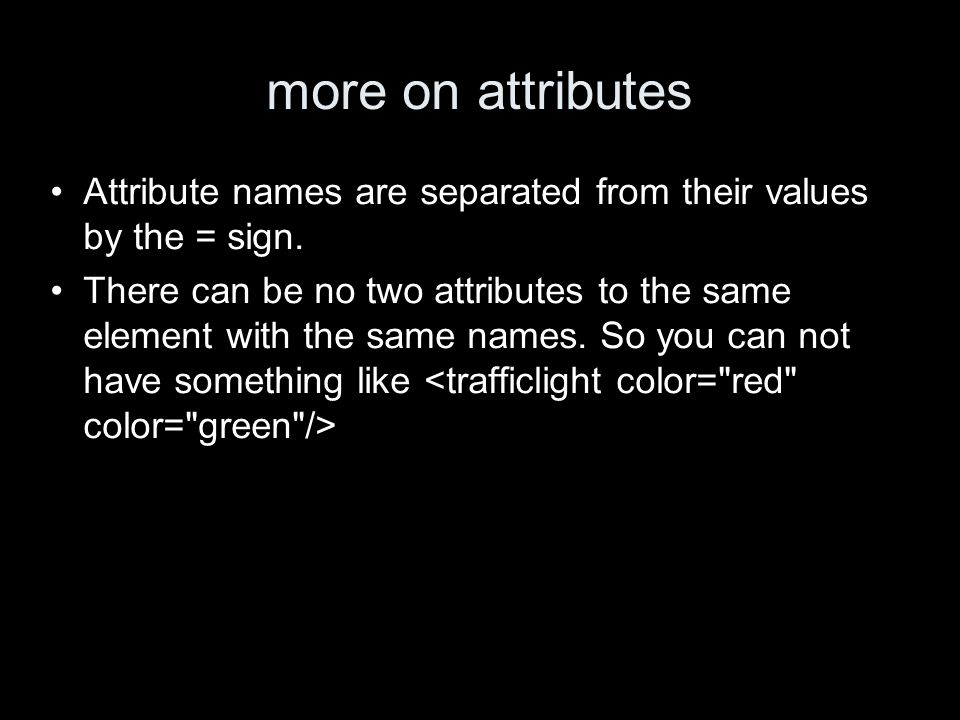 more on attributes Attribute names are separated from their values by the = sign. There can be no two attributes to the same element with the same nam