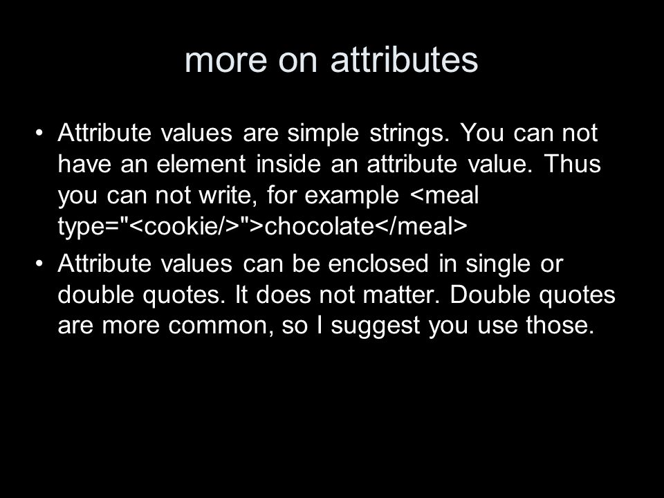 more on attributes Attribute values are simple strings. You can not have an element inside an attribute value. Thus you can not write, for example