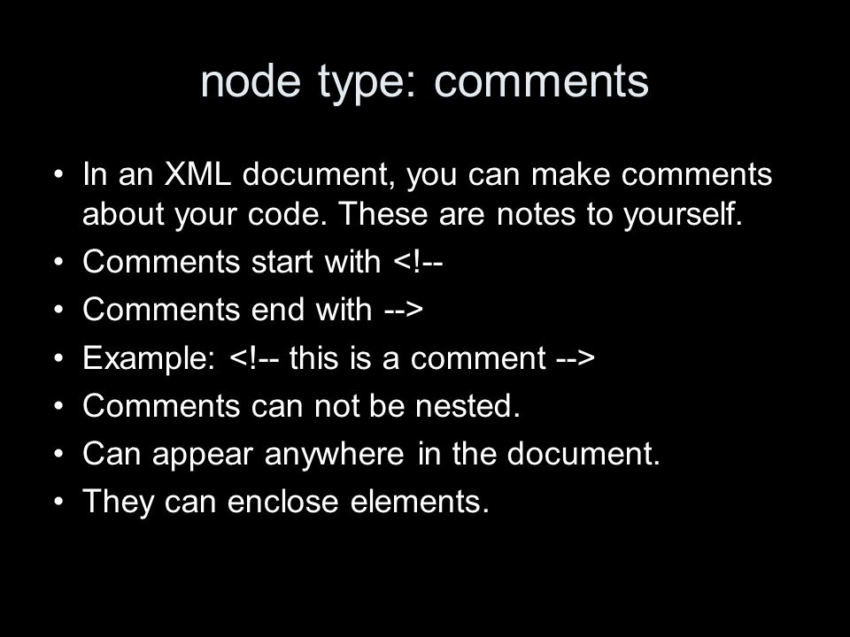 node type: comments In an XML document, you can make comments about your code. These are notes to yourself. Comments start with <!-- Comments end with