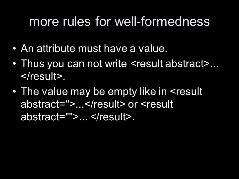 more rules for well-formedness An attribute must have a value. Thus you can not write.... The value may be empty like in... or....