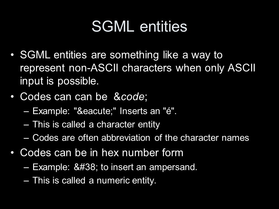 SGML entities SGML entities are something like a way to represent non-ASCII characters when only ASCII input is possible. Codes can can be &code; –Exa