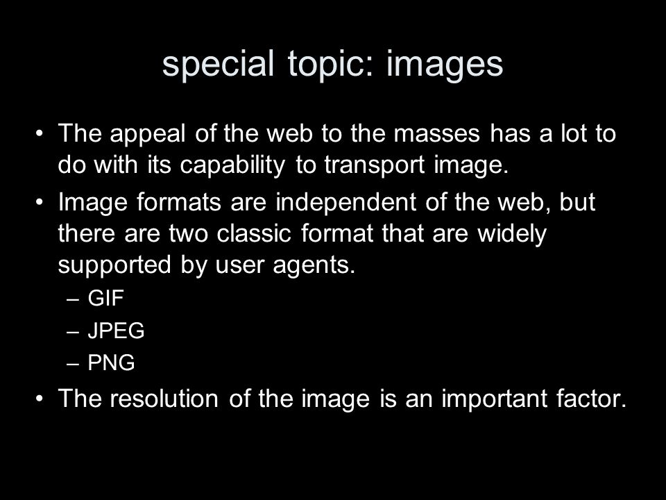 special topic: images The appeal of the web to the masses has a lot to do with its capability to transport image. Image formats are independent of the