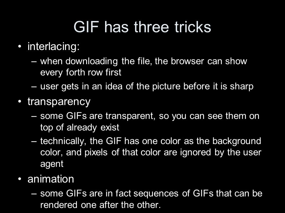 GIF has three tricks interlacing: –when downloading the file, the browser can show every forth row first –user gets in an idea of the picture before i