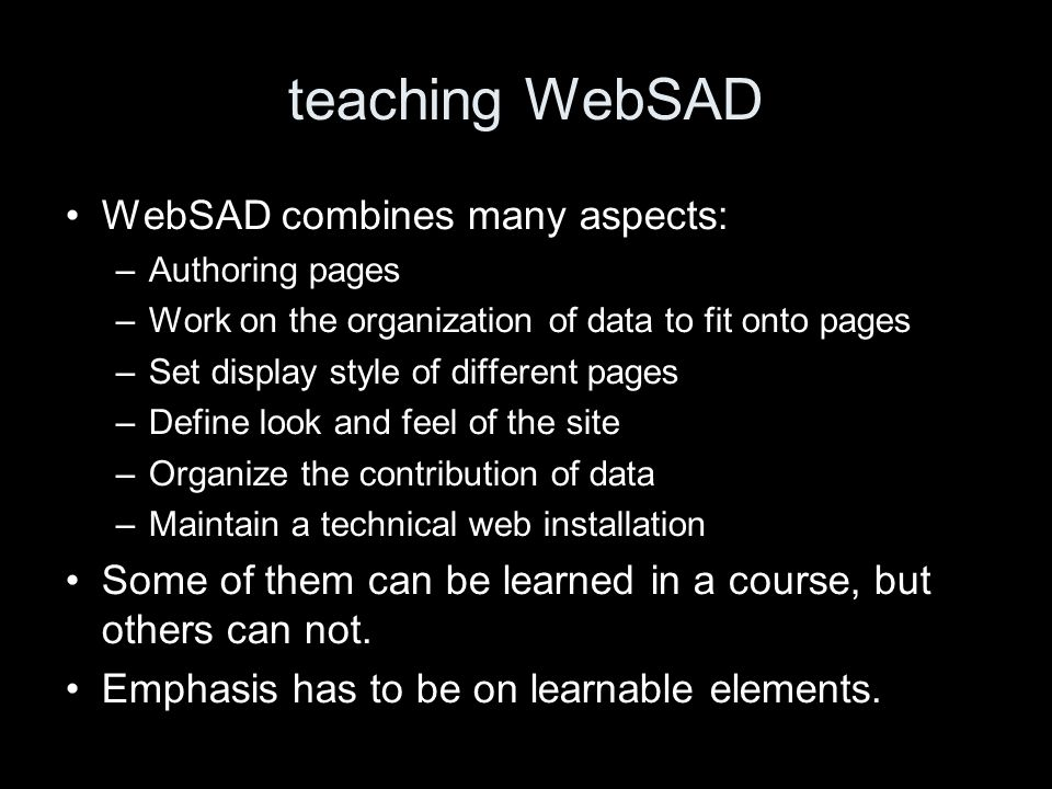 teaching WebSAD WebSAD combines many aspects: –Authoring pages –Work on the organization of data to fit onto pages –Set display style of different pag