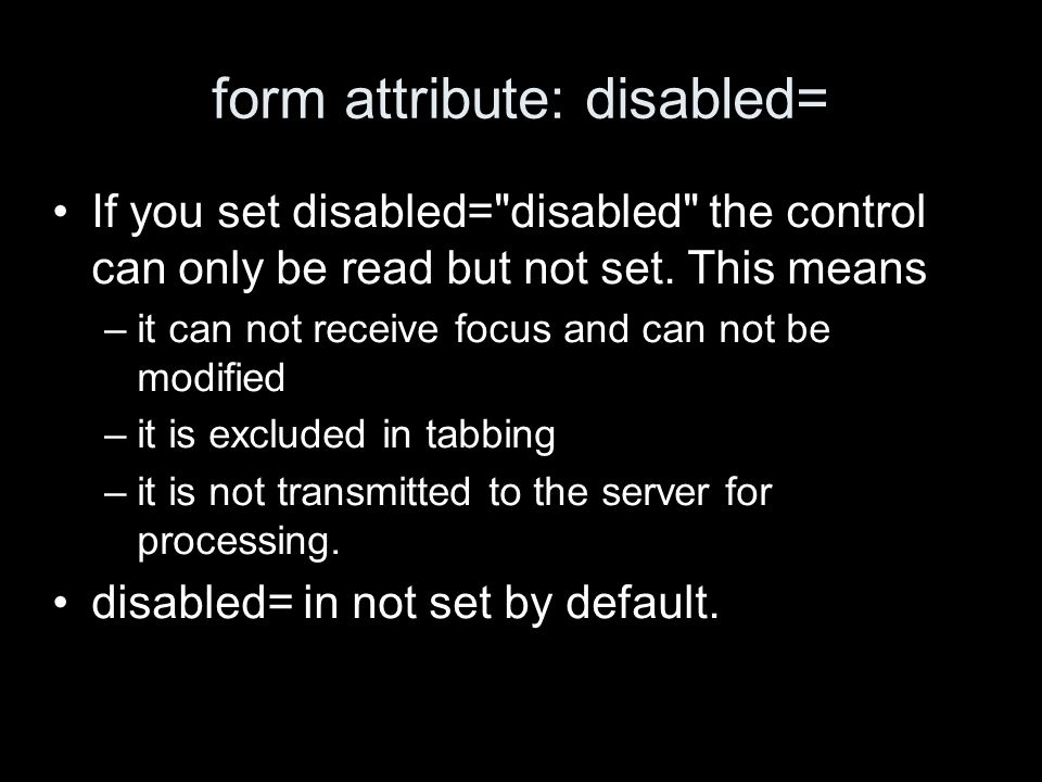 form attribute: disabled= If you set disabled= disabled the control can only be read but not set.