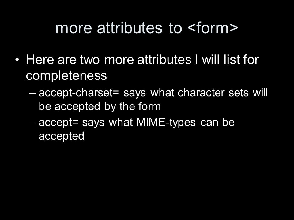 more attributes to Here are two more attributes I will list for completeness –accept-charset= says what character sets will be accepted by the form –accept= says what MIME-types can be accepted
