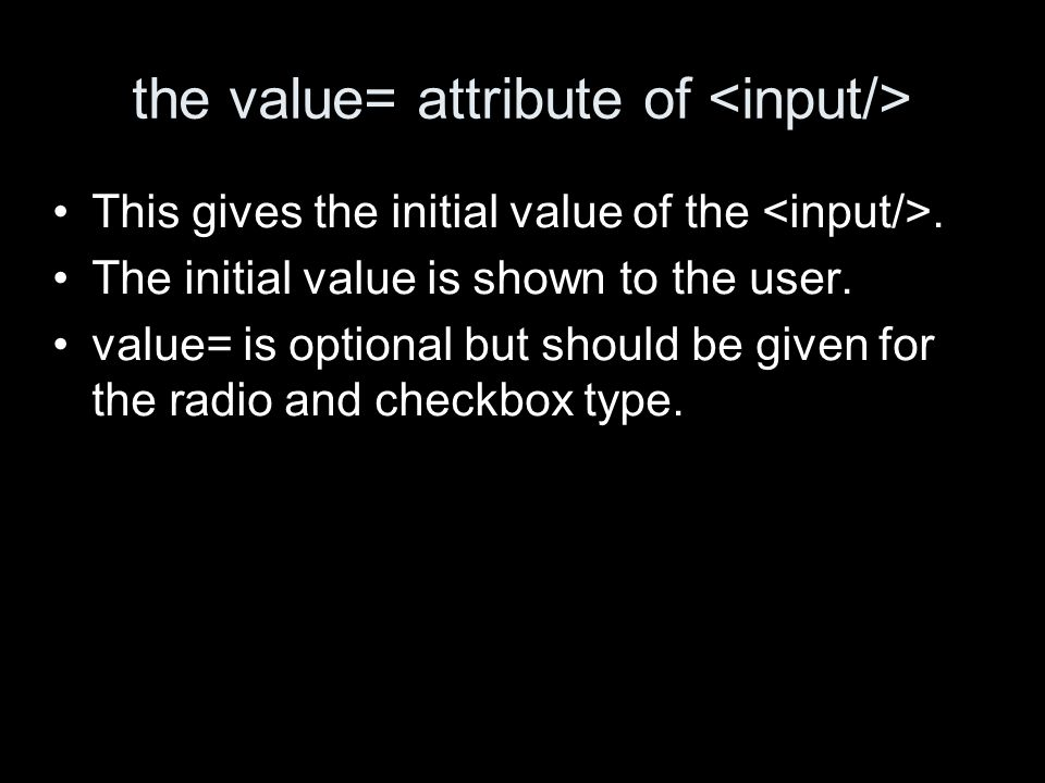 the value= attribute of This gives the initial value of the.