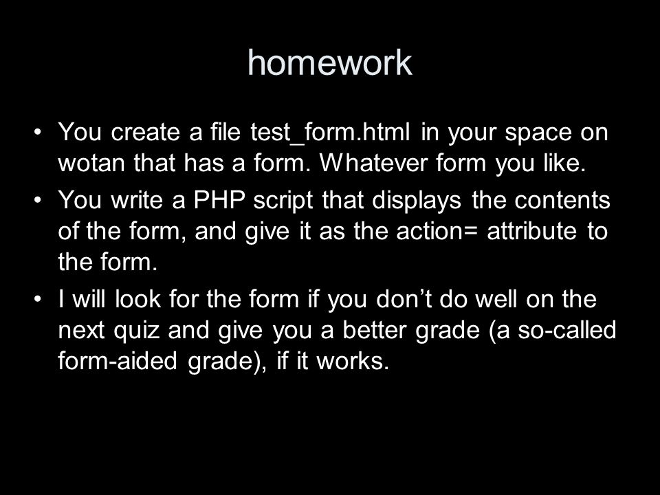 homework You create a file test_form.html in your space on wotan that has a form.