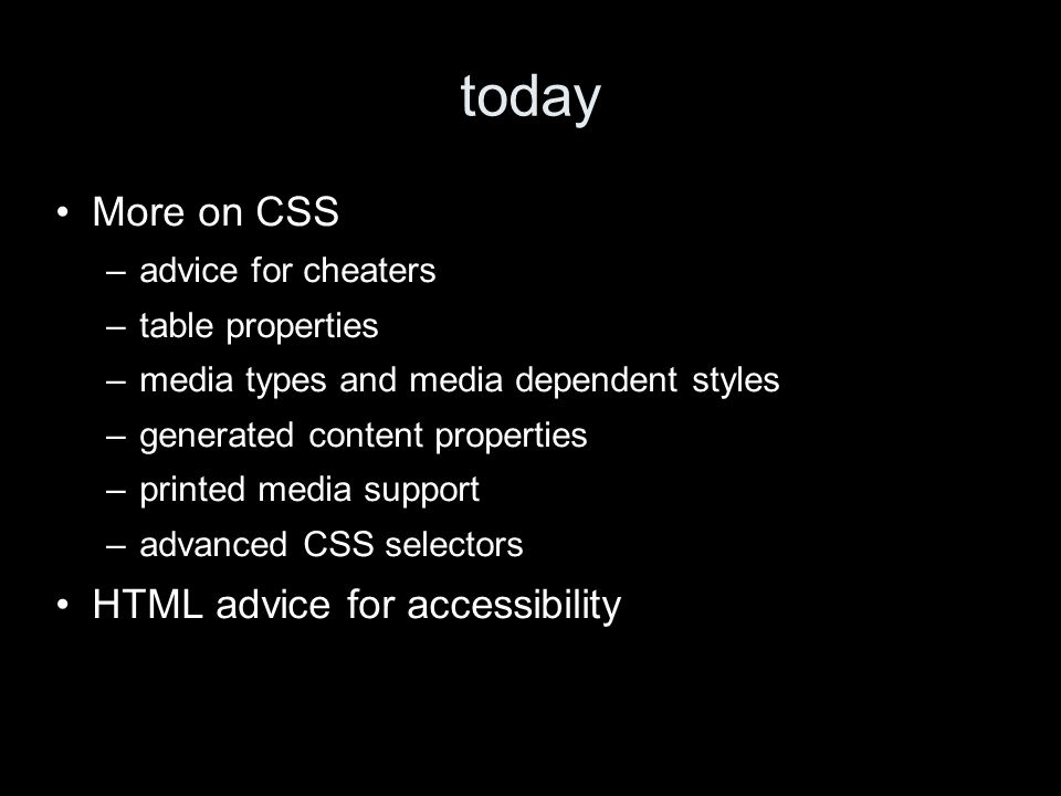 today More on CSS –advice for cheaters –table properties –media types and media dependent styles –generated content properties –printed media support –advanced CSS selectors HTML advice for accessibility