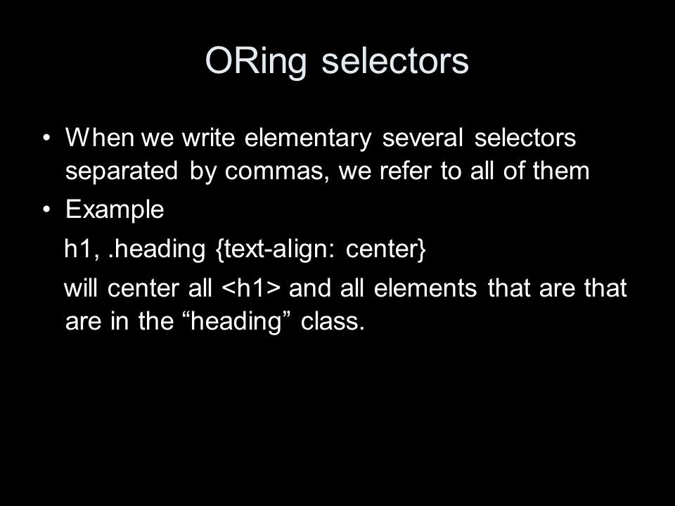 ORing selectors When we write elementary several selectors separated by commas, we refer to all of them Example h1,.heading {text-align: center} will center all and all elements that are that are in the heading class.