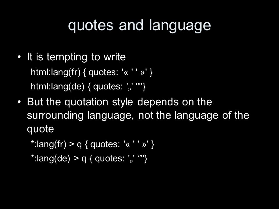 quotes and language It is tempting to write html:lang(fr) { quotes: « » } html:lang(de) { quotes: } But the quotation style depends on the surrounding language, not the language of the quote *:lang(fr) > q { quotes: « » } *:lang(de) > q { quotes: }