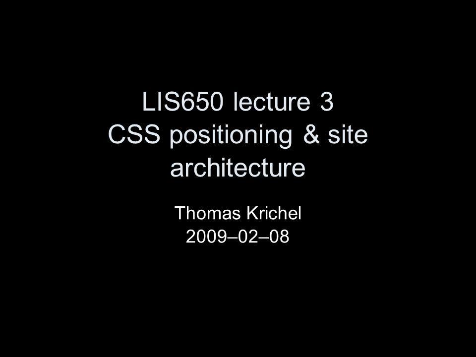 LIS650 lecture 3 CSS positioning & site architecture Thomas Krichel 2009–02–08