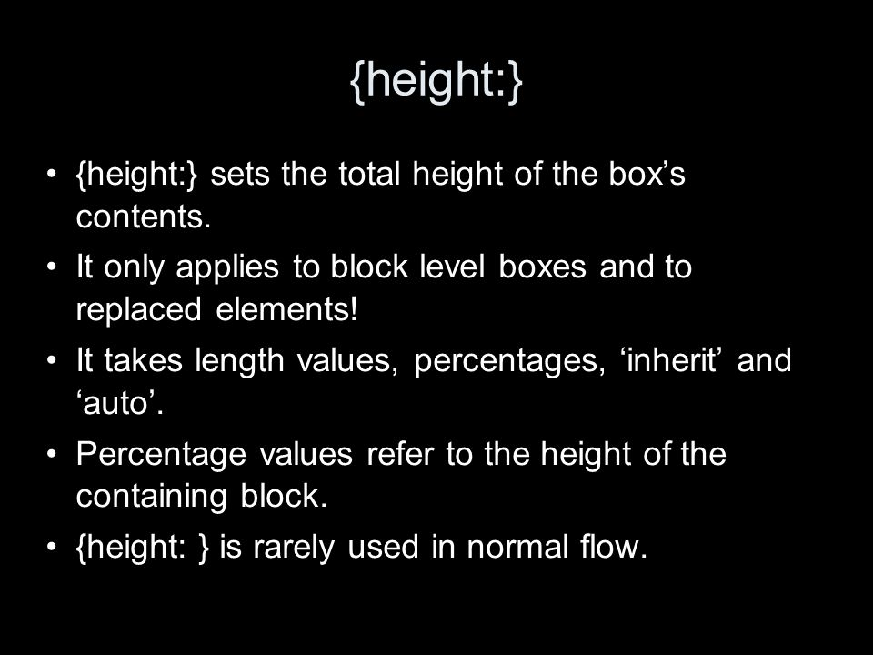 {height:} {height:} sets the total height of the boxs contents. It only applies to block level boxes and to replaced elements! It takes length values,
