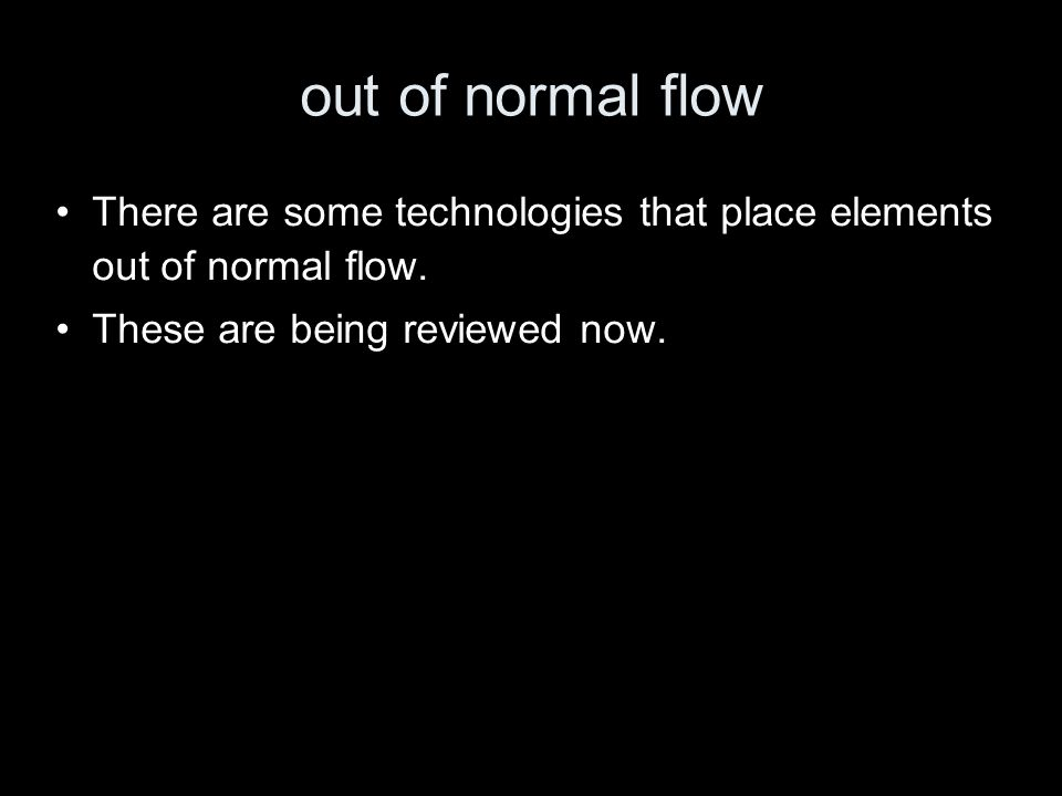 out of normal flow There are some technologies that place elements out of normal flow. These are being reviewed now.