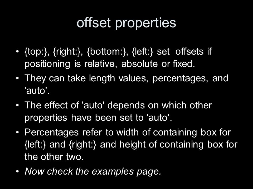 offset properties {top:}, {right:}, {bottom:}, {left:} set offsets if positioning is relative, absolute or fixed. They can take length values, percent