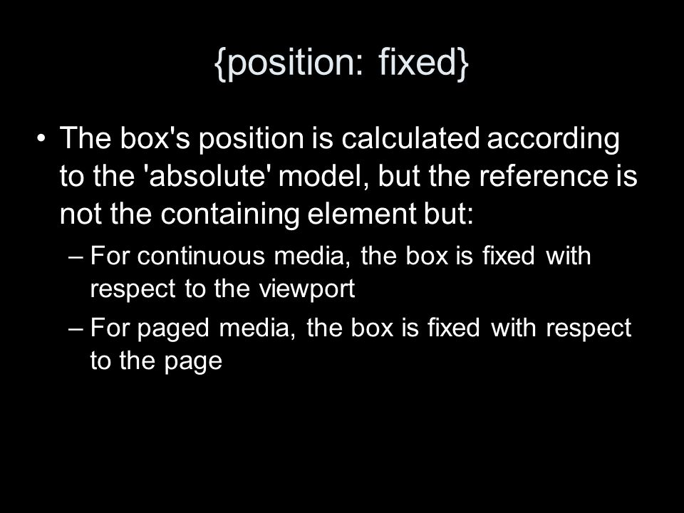 {position: fixed} The box s position is calculated according to the absolute model, but the reference is not the containing element but: –For continuous media, the box is fixed with respect to the viewport –For paged media, the box is fixed with respect to the page