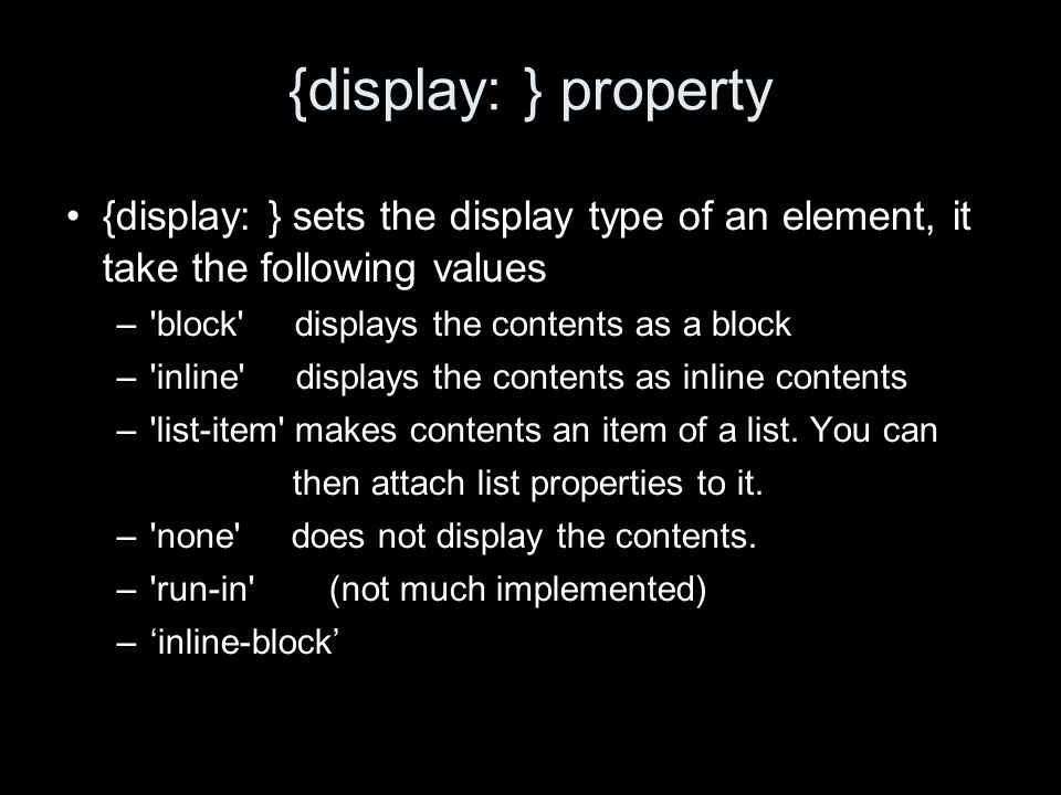 {display: } property {display: } sets the display type of an element, it take the following values –'block' displays the contents as a block –'inline'