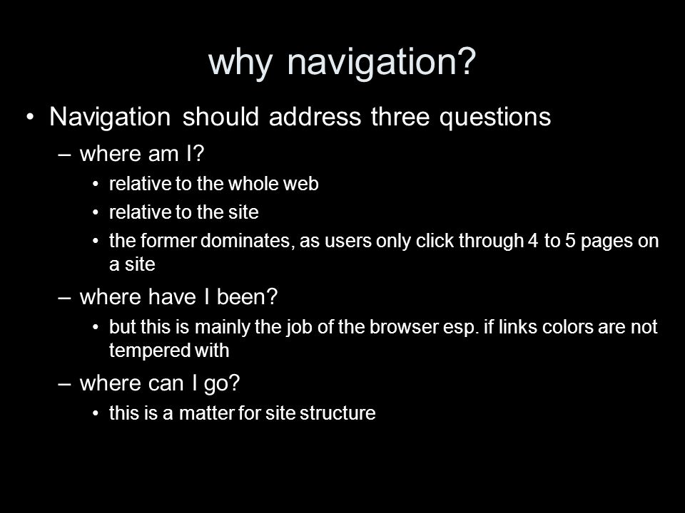 why navigation? Navigation should address three questions –where am I? relative to the whole web relative to the site the former dominates, as users o