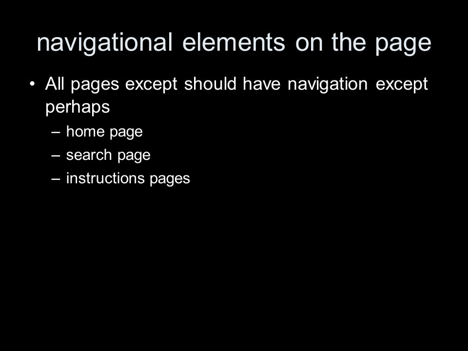 navigational elements on the page All pages except should have navigation except perhaps –home page –search page –instructions pages