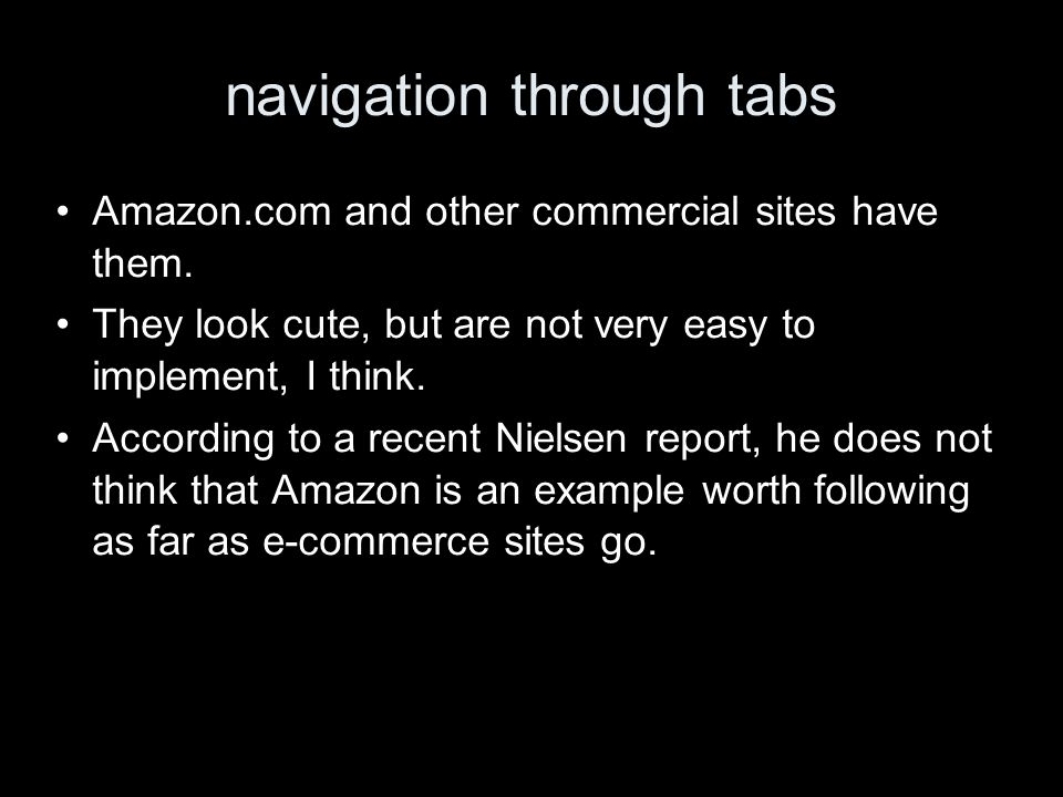 navigation through tabs Amazon.com and other commercial sites have them. They look cute, but are not very easy to implement, I think. According to a r