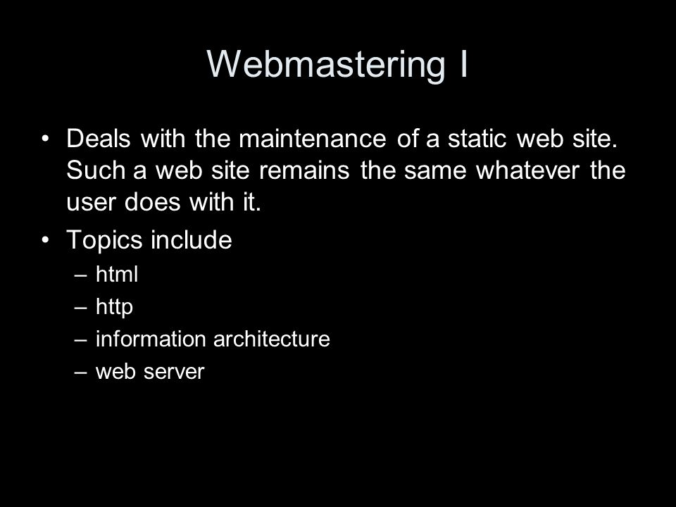 Webmastering I Deals with the maintenance of a static web site.