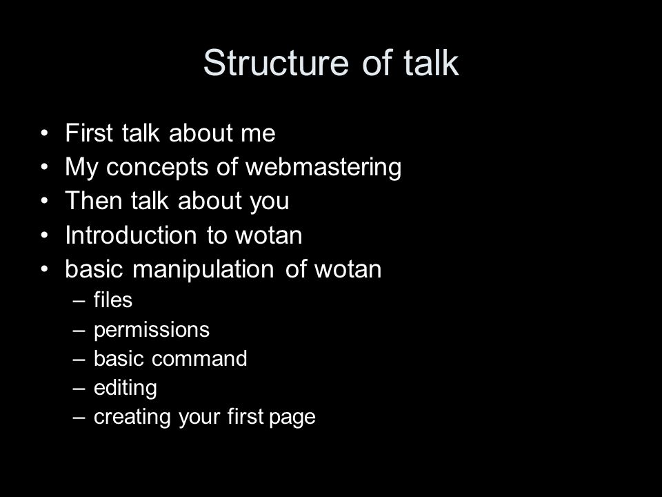 Structure of talk First talk about me My concepts of webmastering Then talk about you Introduction to wotan basic manipulation of wotan –files –permissions –basic command –editing –creating your first page