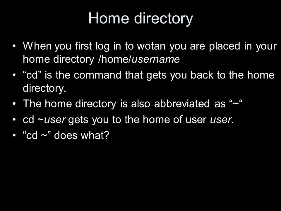 Home directory When you first log in to wotan you are placed in your home directory /home/username cd is the command that gets you back to the home directory.