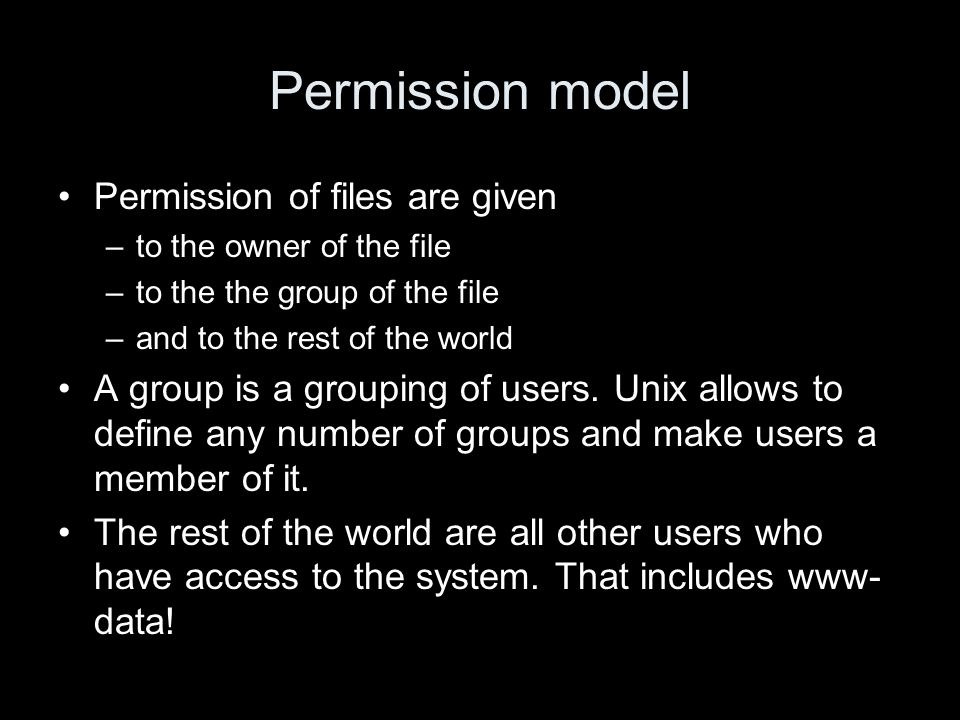 Permission model Permission of files are given –to the owner of the file –to the the group of the file –and to the rest of the world A group is a grouping of users.