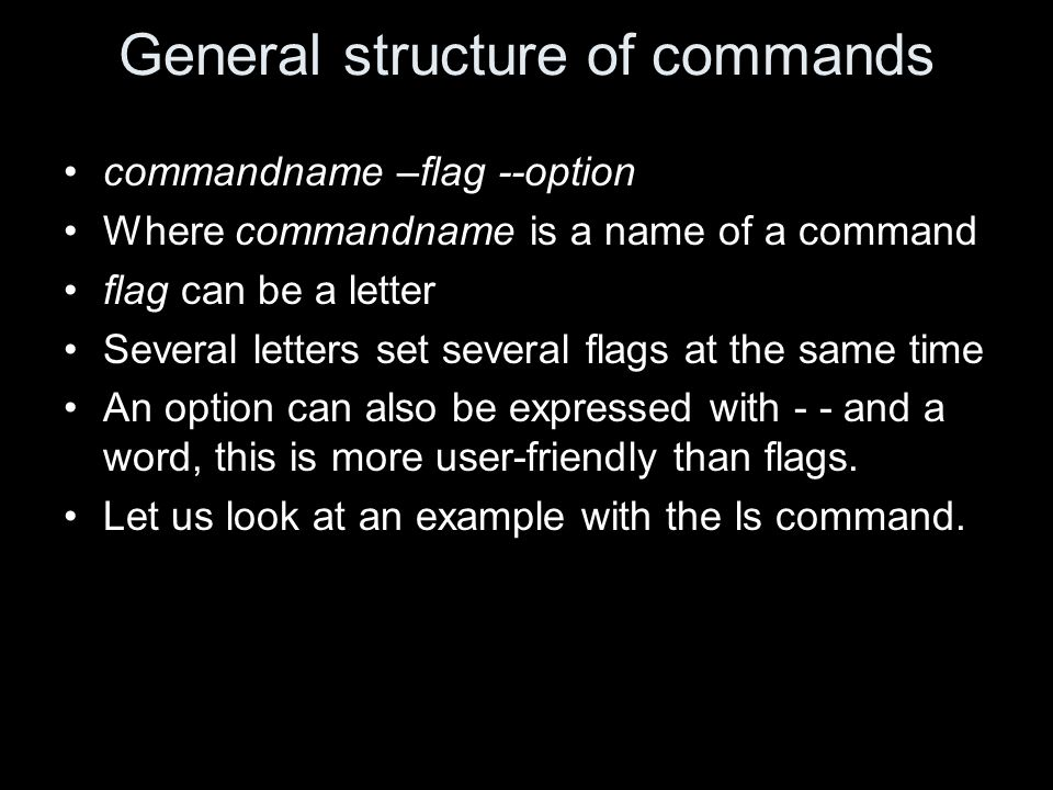 General structure of commands commandname –flag --option Where commandname is a name of a command flag can be a letter Several letters set several flags at the same time An option can also be expressed with - - and a word, this is more user-friendly than flags.