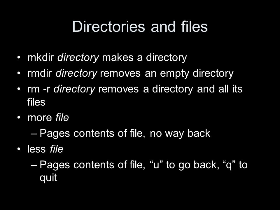 Directories and files mkdir directory makes a directory rmdir directory removes an empty directory rm -r directory removes a directory and all its files more file –Pages contents of file, no way back less file –Pages contents of file, u to go back, q to quit