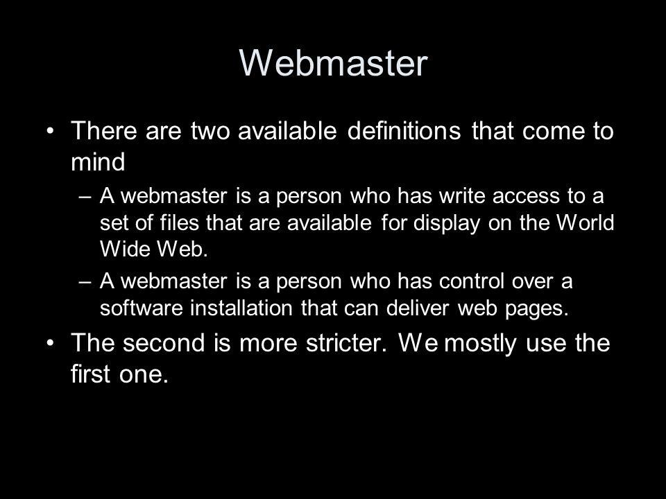 Webmaster There are two available definitions that come to mind –A webmaster is a person who has write access to a set of files that are available for display on the World Wide Web.