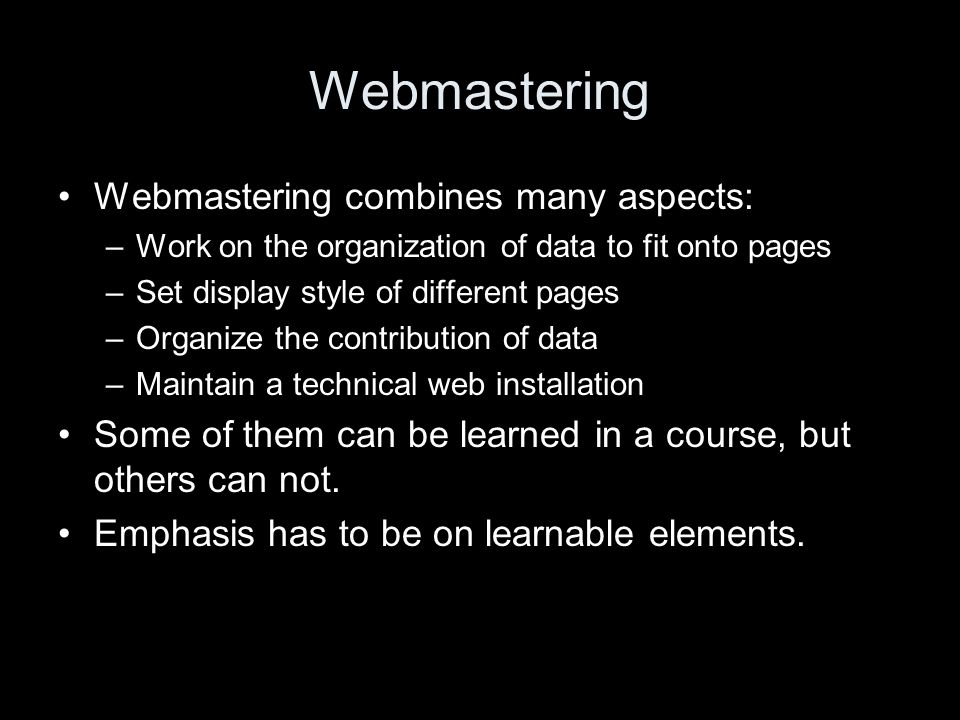 Webmastering Webmastering combines many aspects: –Work on the organization of data to fit onto pages –Set display style of different pages –Organize the contribution of data –Maintain a technical web installation Some of them can be learned in a course, but others can not.