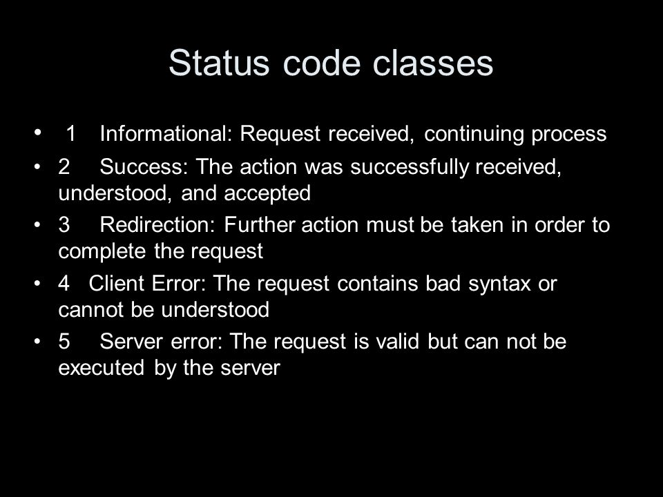 Status code classes 1 Informational: Request received, continuing process 2 Success: The action was successfully received, understood, and accepted 3Redirection: Further action must be taken in order to complete the request 4 Client Error: The request contains bad syntax or cannot be understood 5Server error: The request is valid but can not be executed by the server