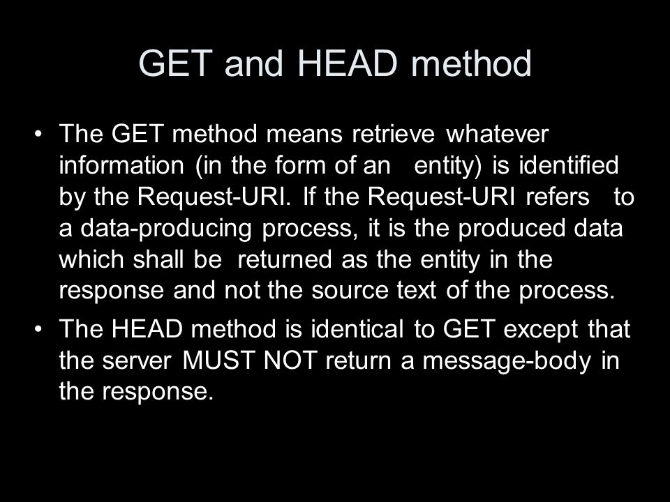 GET and HEAD method The GET method means retrieve whatever information (in the form of an entity) is identified by the Request-URI. If the Request-URI