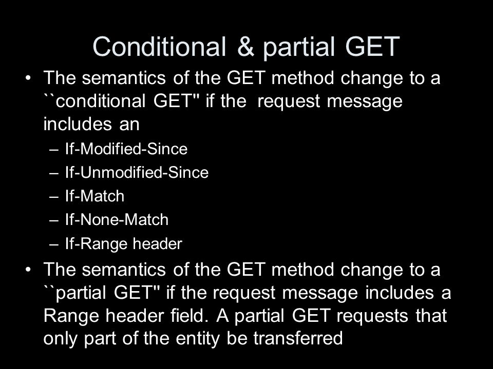 Conditional & partial GET The semantics of the GET method change to a ``conditional GET'' if the request message includes an –If-Modified-Since –If-Un