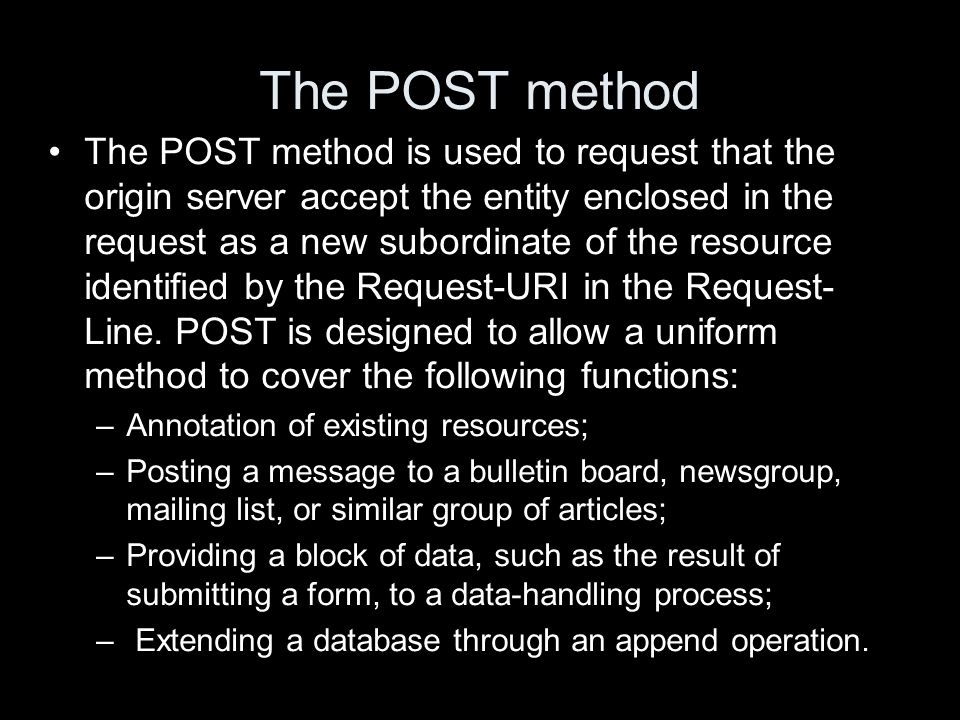 The POST method The POST method is used to request that the origin server accept the entity enclosed in the request as a new subordinate of the resour