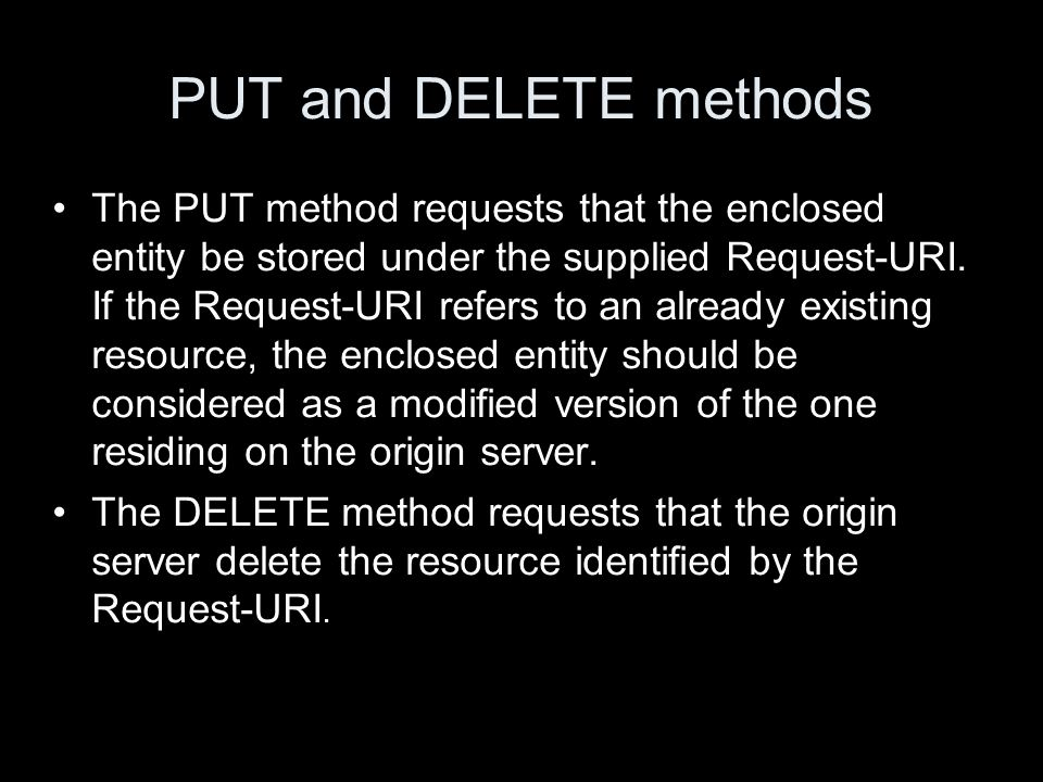PUT and DELETE methods The PUT method requests that the enclosed entity be stored under the supplied Request-URI. If the Request-URI refers to an alre