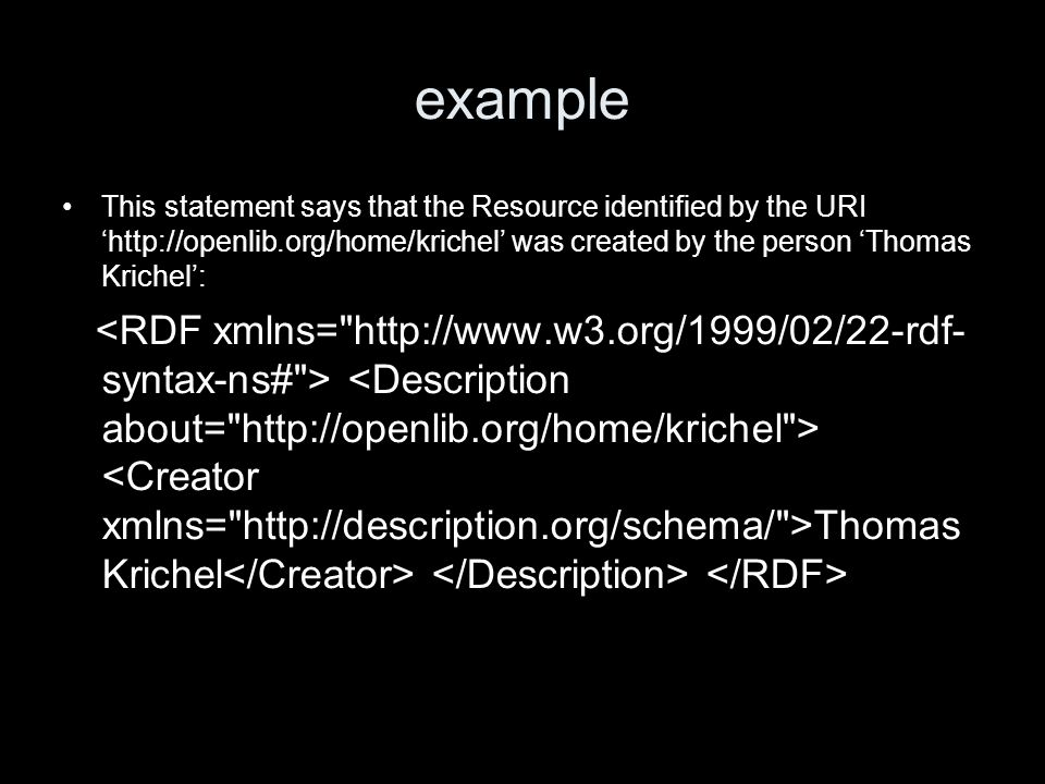 example This statement says that the Resource identified by the URI http://openlib.org/home/krichel was created by the person Thomas Krichel: Thomas K