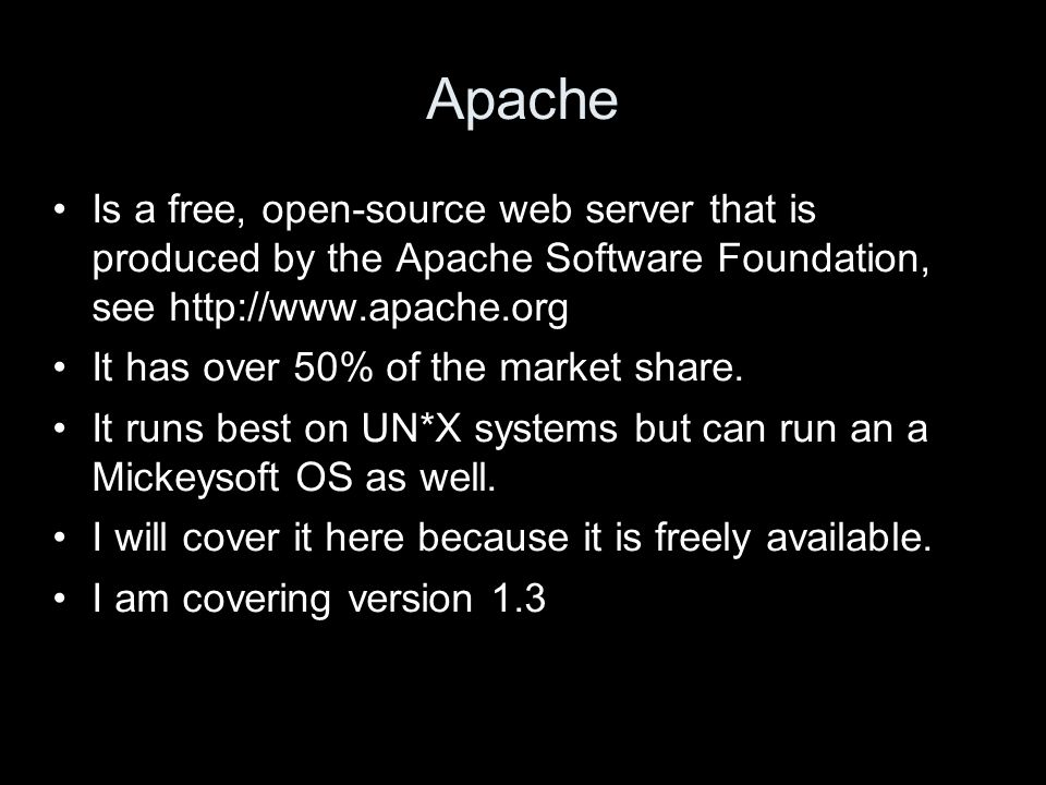 Apache Is a free, open-source web server that is produced by the Apache Software Foundation, see http://www.apache.org It has over 50% of the market s
