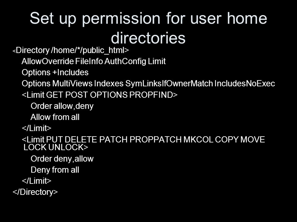 Set up permission for user home directories AllowOverride FileInfo AuthConfig Limit Options +Includes Options MultiViews Indexes SymLinksIfOwnerMatch IncludesNoExec Order allow,deny Allow from all Order deny,allow Deny from all