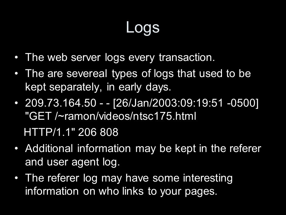Logs The web server logs every transaction. The are severeal types of logs that used to be kept separately, in early days. 209.73.164.50 - - [26/Jan/2