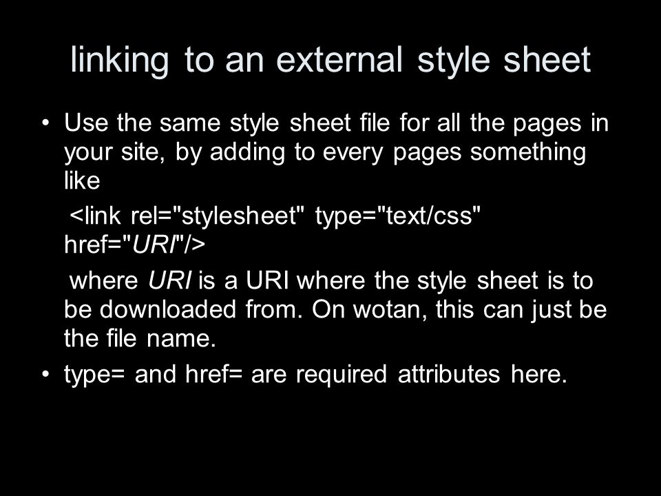 linking to an external style sheet Use the same style sheet file for all the pages in your site, by adding to every pages something like where URI is