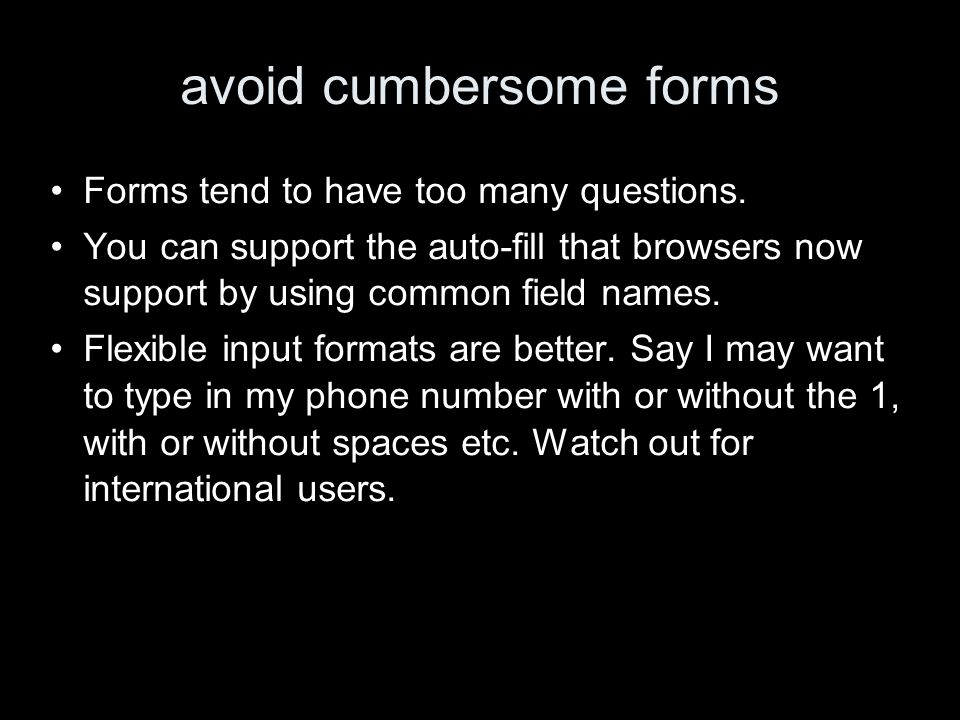 avoid cumbersome forms Forms tend to have too many questions. You can support the auto-fill that browsers now support by using common field names. Fle
