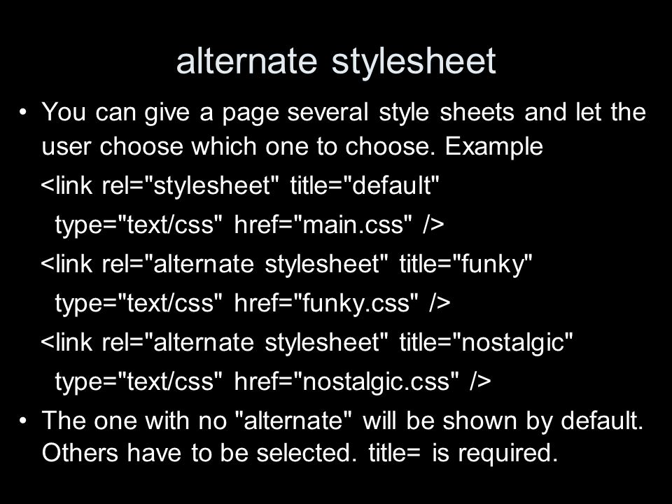alternate stylesheet You can give a page several style sheets and let the user choose which one to choose. Example <link rel=