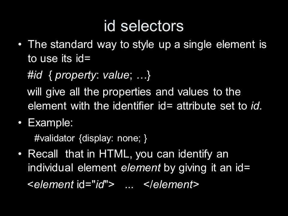 id selectors The standard way to style up a single element is to use its id= #id { property: value; …} will give all the properties and values to the