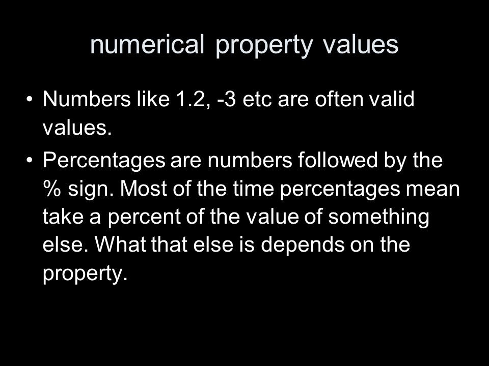 numerical property values Numbers like 1.2, -3 etc are often valid values. Percentages are numbers followed by the % sign. Most of the time percentage