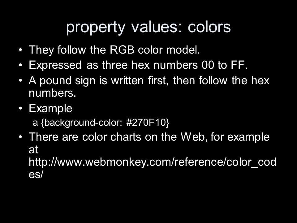 property values: colors They follow the RGB color model. Expressed as three hex numbers 00 to FF. A pound sign is written first, then follow the hex n