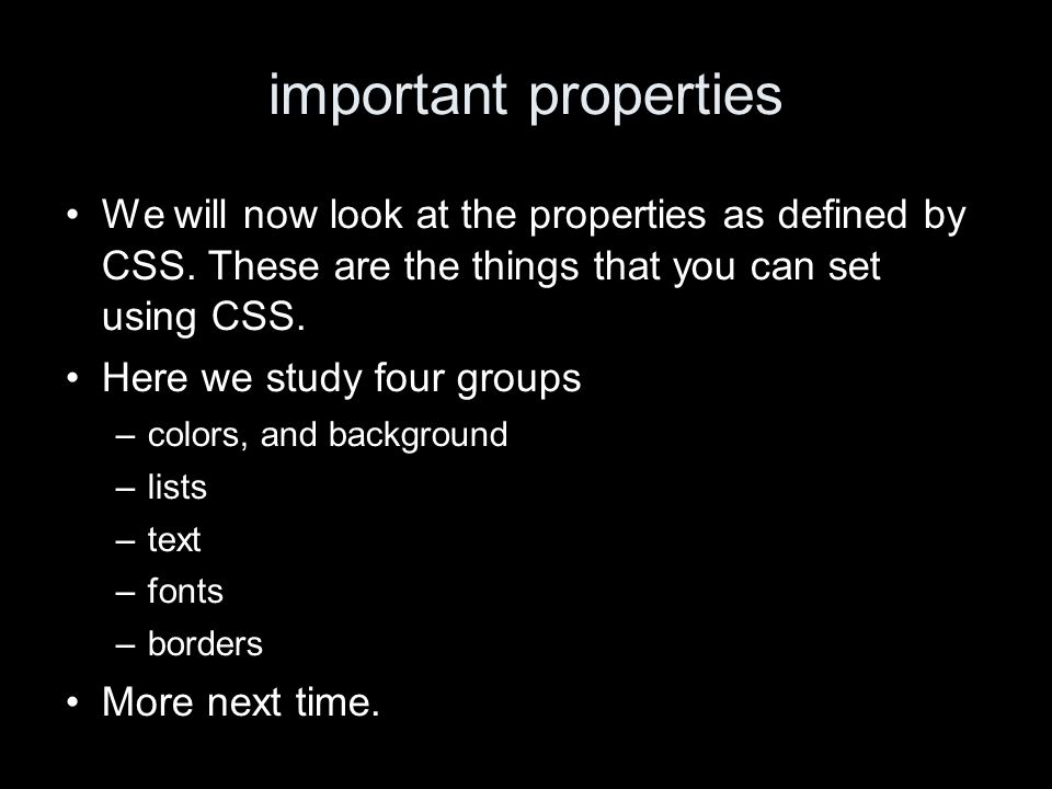 important properties We will now look at the properties as defined by CSS. These are the things that you can set using CSS. Here we study four groups