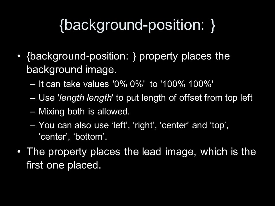 {background-position: } {background-position: } property places the background image. –It can take values '0% 0%' to '100% 100%' –Use 'length length'